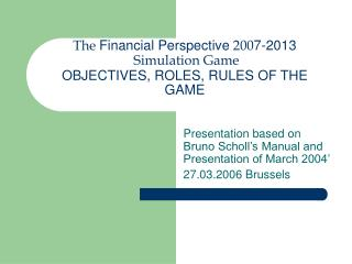 The  Financial Perspective  200 7-2013  Simulation Game  OBJECTIVES, ROLES, RULES OF THE GAME