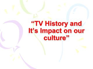 """TV History and It's Impact on our culture"""