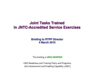 Joint Tasks Trained in JNTC-Accredited Service Exercises Briefing to RTPP Director 4 March 2010