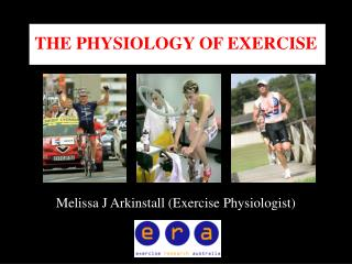 THE PHYSIOLOGY OF EXERCISE Melissa J Arkinstall (Exercise Physiologist)