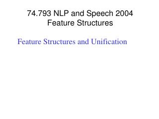 74.793 NLP and Speech 2004 Feature Structures
