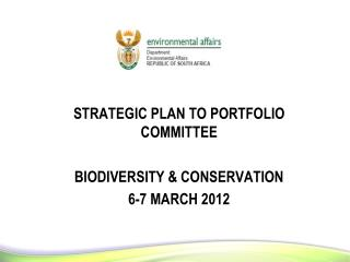 STRATEGIC PLAN TO PORTFOLIO COMMITTEE BIODIVERSITY & CONSERVATION 6-7 MARCH 2012