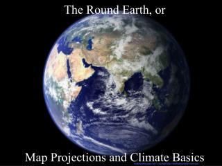 The Round Earth, or Map Projections and Climate Basics