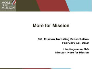 More for Mission  3iG  Mission Investing Presentation February 18, 2010 Lisa Hagerman,PhD  Director, More for Mission