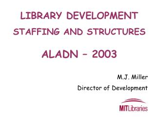 LIBRARY DEVELOPMENT  STAFFING AND STRUCTURES ALADN – 2003 M.J. Miller Director of Development