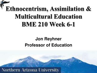 Ethnocentrism, Assimilation & Multicultural  Education BME 210 Week 6-1