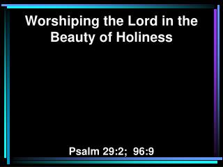 Worshiping the Lord in the Beauty of Holiness Psalm 29:2;  96:9