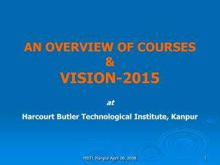 AN OVERVIEW OF COURSES &  VISION-2015    at Harcourt Butler Technological Institute, Kanpur