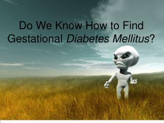 Do We Know How to Find Gestational  Diabetes Mellitus ?