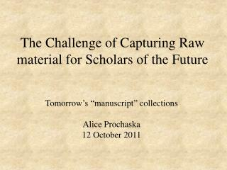 The Challenge of Capturing Raw material for Scholars of the Future