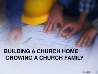 BUILDING A CHURCH HOME  GROWING A CHURCH FAMILY