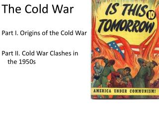 The Cold War  Part I. Origins of the Cold War  Part II. Cold War Clashes in the 1950s