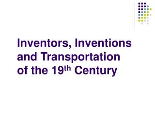 Inventors, Inventions and Transportation  of the 19 th  Century