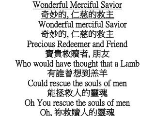 Wonderful Merciful Savior 奇妙的 ,  仁慈的救主 Wonderful merciful Savior 奇妙的 ,  仁慈的救主
