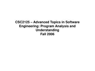 CSC2125 – Advanced Topics in Software Engineering: Program Analysis and Understanding Fall 2006