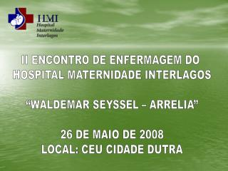 "II ENCONTRO DE ENFERMAGEM DO  HOSPITAL MATERNIDADE INTERLAGOS ""WALDEMAR SEYSSEL – ARRELIA"" 26 DE MAIO DE 2008 LOCAL: CEU"