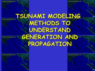 TSUNAMI MODELING METHODS TO UNDERSTAND GENERATION AND PROPAGATION