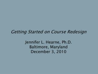 Getting Started on Course Redesign Jennifer L. Hearne, Ph.D. Baltimore, Maryland December 3, 2010