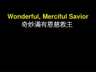 Wonderful, Merciful Savior 奇妙滿有恩慈救主