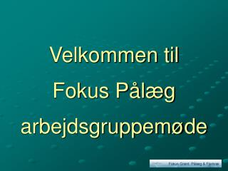 Velkommen til Fokus Pålæg arbejdsgruppemøde