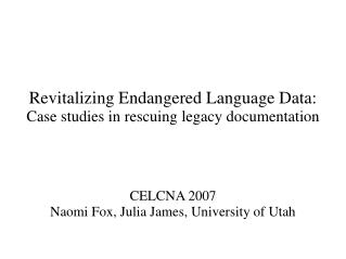 Revitalizing Endangered Language Data:  Case studies in rescuing legacy documentation CELCNA 2007