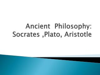 Ancient   Philosophy: Socrates ,Plato, Aristotle