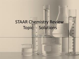 STAAR Chemistry Review  Topic:    Solutions