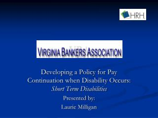 Developing a Policy for Pay Continuation when Disability Occurs:   Short Term Disabilities Presented by: Laurie Milligan