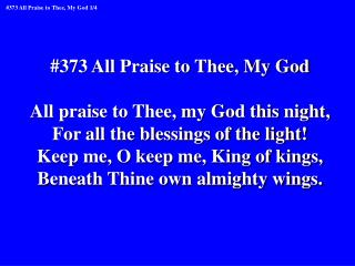 #373 All Praise to Thee, My God All praise to Thee, my God this night,