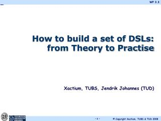 How to build a set of DSLs: from Theory to Practise Xactium, TUBS, Jendrik Johannes (TUD)