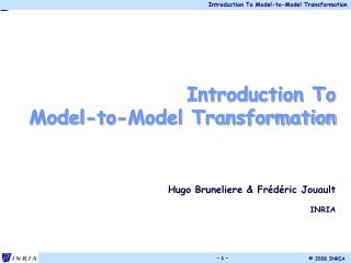 Introduction To  Model-to-Model Transformation Hugo  Bruneliere  &  Frédéric Jouault INRIA
