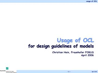 Usage of OCL  for design guidelines of models Christian Hein, Fraunhofer FOKUS  April 2006