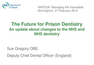 The Future for Prison Dentistry An update about changes to the NHS and NHS dentistry