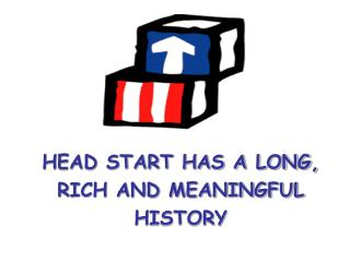 HEAD START HAS A LONG, RICH AND MEANINGFUL  HISTORY