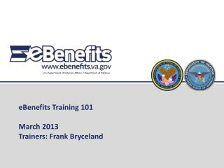eBenefits Training 101 March 2013 Trainers: Frank Bryceland
