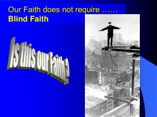Our Faith does not require ……  Blind Faith