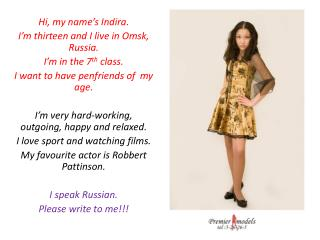 Hi, my name's  Indira . I'm thirteen and I live  in  Omsk , Russia. I'm in the 7 th  class.