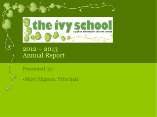 2012 – 2013  Annual Report Presented by: Mary Zigman, Principal