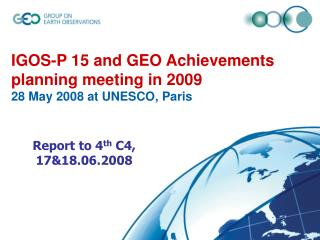 IGOS-P 15 and GEO Achievements planning meeting in 2009 28 May 2008 at UNESCO, Paris