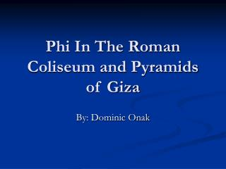 Phi In The Roman Coliseum and Pyramids of Giza