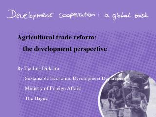 Agricultural trade reform:  the development perspective By Tjalling Dijkstra