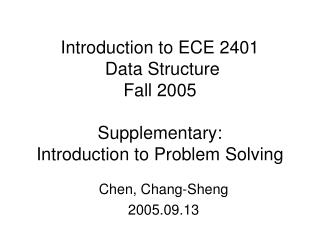 Introduction to ECE 2401  Data Structure Fall 2005 Supplementary:  Introduction to Problem Solving