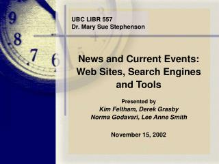 News and Current Events:  Web Sites, Search Engines  and Tools Presented by Kim Feltham, Derek Grasby Norma Godavari, Le