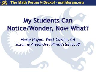 My Students Can  Notice/Wonder, Now What? Marie Hogan, West Covina, CA