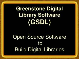 Greenstone Digital Library Software (GSDL) Open Source Software  to  Build Digital Libraries