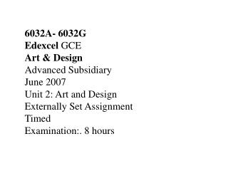 6032A- 6032G Edexcel  GCE Art & Design  Advanced Subsidiary  June 2007 Unit 2: Art and Design  Externally Set Assignment