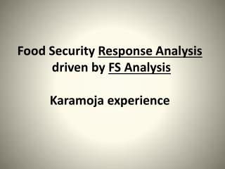 Food Security  Response Analysis   driven by  FS Analysis  Karamoja experience