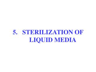 5. 	STERILIZATION OF 	LIQUID MEDIA