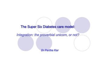The Super Six Diabetes care model: Integration: the proverbial unicorn, or not?
