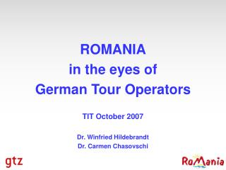 ROMANIA in the eyes of German Tour Operators TIT October 2007 Dr. Winfried Hildebrandt